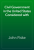 John Fiske - Civil Government in the United States Considered with artwork