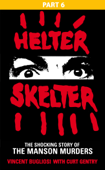 Helter Skelter: Part Six of the Shocking Manson Murders