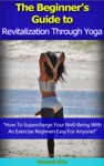 The Beginners Guide To Revitalization Through Yoga