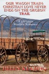 Our Wagon Train Christian Love Never Ends On The Oregon Trail A Christian Western Romance