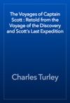 The Voyages Of Captain Scott  Retold From The Voyage Of The Discovery And Scotts Last Expedition