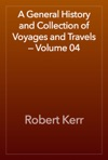 A General History And Collection Of Voyages And Travels  Volume 04