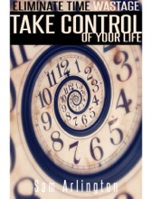 Eliminate Time Wastage, Take Control Of Your Life