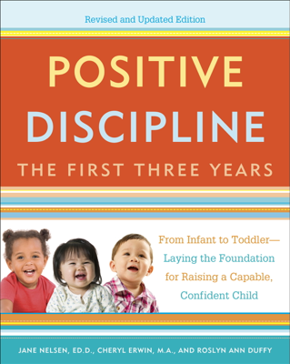 Positive Discipline: The First Three Years, Revised and Updated Edition - Jane Nelsen, Cheryl Erwin, M.A. & Roslyn Duffy book