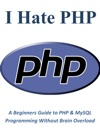 I Hate PHP A Beginners Guide To PHP  MySQL Programming Without Brain Overload
