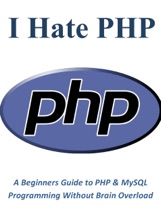 I Hate PHP: A Beginners Guide to PHP & MySQL Programming Without Brain Overload