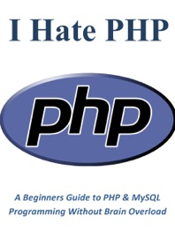 I Hate PHP: A Beginners Guide to PHP & MySQL Programming Without Brain Overload - Chris Taylor