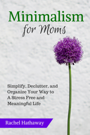 Minimalism for Moms: Simplify, Declutter, and Organize Your Way to a Stress Free and Meaningful Life book