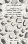 Practical Gemmology - A Study Of The Identification Of Gem-Stones Pearls And Ornamental Minerals
