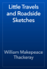 William Makepeace Thackeray - Little Travels and Roadside Sketches artwork