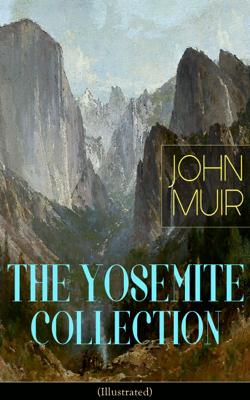 THE YOSEMITE COLLECTION of John Muir (Illustrated) - John Muir book