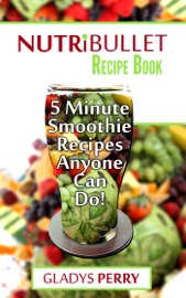 Nutribullet Recipe Book: Over 130 Delicious 5 Minute Energy Smoothie Recipes Anyone Can Do!Nutribullet Natural Healing Foods Including Smoothies for Runners, Healthy Breakfast Ideas And MORE
