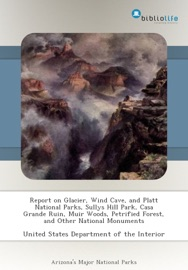 REPORT ON GLACIER, WIND CAVE, AND PLATT NATIONAL PARKS, SULLYS HILL PARK, CASA GRANDE RUIN, MUIR WOODS, PETRIFIED FOREST, AND OTHER NATIONAL MONUMENTS