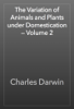 Charles Darwin - The Variation of Animals and Plants under Domestication — Volume 2 artwork