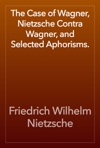 The Case Of Wagner Nietzsche Contra Wagner And Selected Aphorisms