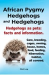 African Pygmy Hedgehogs And Hedgehogs Hedgehogs As Pets Facts And Information Care Breeding Cages Owning House Homes Food Feeding Hibernation Habitat All Covered