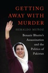 Getting Away With Murder Benazir Bhuttos Assassination And The Politics Of Pakistan