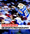 Peter Read Miller On Sports Photography A Sports Illustrated Photographers Tips Tricks And Tales On Shooting Football The Olympics And Portraits Of Athletes