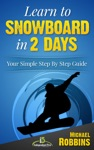 Learn To Snowboard In 2 Days Your Simple Step By Step Guide To Snowboarding Success