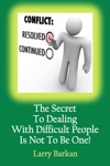 The Secret To Dealing With Difficult People Is Not To Be One 7 Tactics To Disarm Difficult People