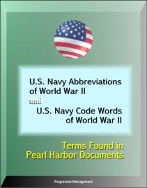 U.S. NAVY ABBREVIATIONS OF WORLD WAR II AND U.S. NAVY CODE WORDS OF WORLD WAR II: TERMS FOUND IN PEARL HARBOR DOCUMENTS
