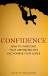 Confidence How To Overcome Your Limiting Beliefs And Achieve Your Goals