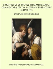 Christology Of The Old Testament: And A Commentary On The Messianic Predictions (Complete)