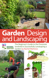 Garden Design and Landscaping - The Beginner's Guide to the Processes Involved with Successfully Landscaping a Garden (an overview) book
