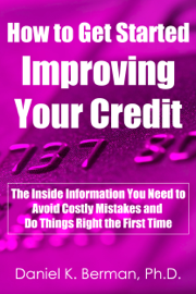 How to Get Started Improving Your Credit: The Inside Information You Need to Avoid Costly Mistakes and Do Things Right the First Time book