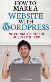 How To Make A Website With WordPress: No Coding or Design Skills Required book