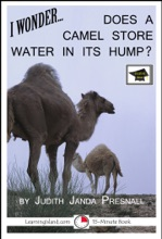 I Wonder… Does A Camel Store Water In Its Hump? A 15-Minute Book, Educational Version