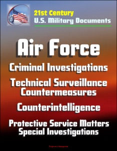 21st Century U.S. Military Documents: Air Force Criminal Investigations, Technical Surveillance Countermeasures, Counterintelligence, Protective Service Matters - Special Investigations da David N. Spires