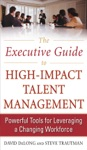 The Executive Guide To High-Impact Talent Management Powerful Tools For Leveraging A Changing Workforce