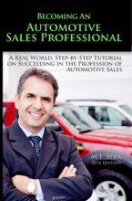 Becoming An Automotive Sales Professional: A Real World Step-By-Step Tutorial On Succeeding In The Profession Of Automotive Sales