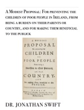 A Modest Proposal: For Preventing The Children Of Poor People In Ireland, From Being A Burden On Their Parents Or Country, And For Making Them Beneficial To The Publick