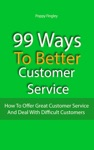 99 Ways To Better Customer Service How To Offer Great Customer Service And Deal With Difficult Customers