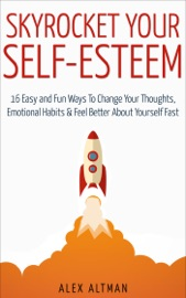 Skyrocket Your Self Esteem 16 Easy And Fun Ways To Change Your Thoughts Emotional Habits And Feel Better About Yourself Fast