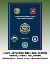 Joint Military Operations Historical Collection: Lessons Learned from Battles Large and Small, Hannibal, Grenada, Haiti, Panama, Gulf War Desert Storm, Korea Operation Chromite