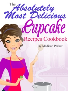 The Absolutely Most Delicious Cupcake Recipes Cookbook da Madison Parker
