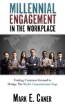 Millennial Engagement In The Workplace Finding Common Ground To Bridge The Multi-Generational Gap
