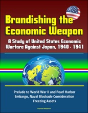 Brandishing The Economic Weapon: A Study Of United States Economic Warfare Against Japan, 1940 - 1941, Prelude To World War II And Pearl Harbor, Embargo, Naval Blockade Consideration, Freezing Assets