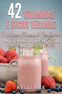 42 Vitaminas e Sucos Veganos: Rápidos, Fáceis e Perfeitos para uma Alimentação Saudável Book Cover