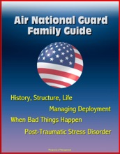 Air National Guard Family Guide: History, Structure, Life, Managing Deployment, When Bad Things Happen, Post-Traumatic Stress Disorder