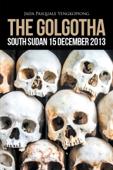 The Golgotha: South Sudan 15 December 2013