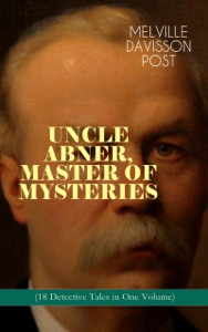 UNCLE ABNER, MASTER OF MYSTERIES (18 Detective Tales in One Volume)