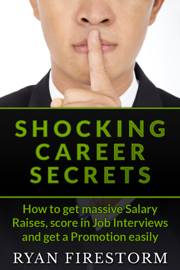 Shocking Career Secrets: How To Get Massive Salary Raises, Score In Job Interviews And Get A Promotion Easily