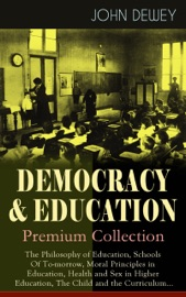 DEMOCRACY & EDUCATION - PREMIUM COLLECTION: THE PHILOSOPHY OF EDUCATION, SCHOOLS OF TO-MORROW, MORAL PRINCIPLES IN EDUCATION, HEALTH AND SEX IN HIGHER EDUCATION, THE CHILD AND THE CURRICULUM...