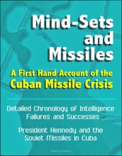 Mind-Sets And Missiles: A First Hand Account Of The Cuban Missile Crisis - Detailed Chronology Of Intelligence Failures And Successes, President Kennedy And The Soviet Missiles In Cuba
