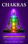 Chakras A Complete Guide To Chakra HealingBalance Chakras Improve Your Health And Feel Great