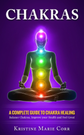 Chakras: A Complete Guide to Chakra Healing:Balance Chakras, Improve your Health and Feel Great book